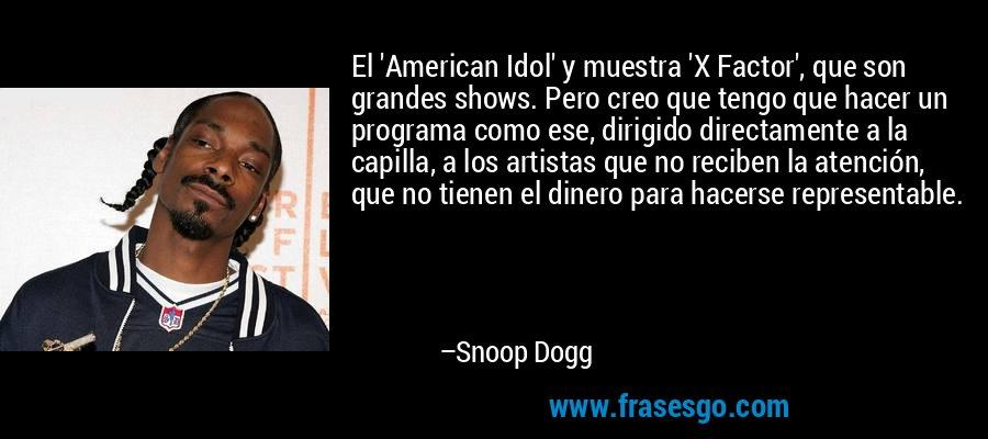 El 'American Idol' y muestra 'X Factor', que son grandes shows. Pero creo que tengo que hacer un programa como ese, dirigido directamente a la capilla, a los artistas que no reciben la atención, que no tienen el dinero para hacerse representable. – Snoop Dogg