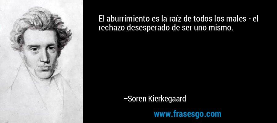 El aburrimiento es la raíz de todos los males - el rechazo desesperado de ser uno mismo. – Soren Kierkegaard