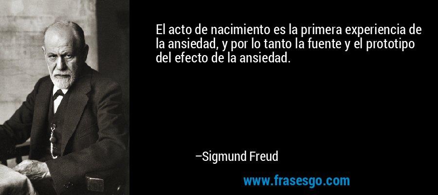 El acto de nacimiento es la primera experiencia de la ansiedad, y por lo tanto la fuente y el prototipo del efecto de la ansiedad. – Sigmund Freud
