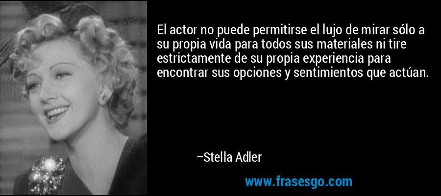 El actor no puede permitirse el lujo de mirar sólo a su propia vida para todos sus materiales ni tire estrictamente de su propia experiencia para encontrar sus opciones y sentimientos que actúan. – Stella Adler