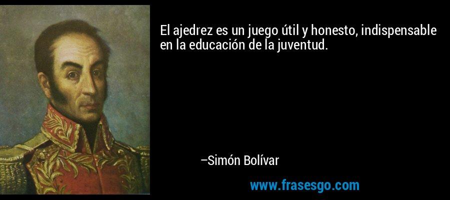 El ajedrez es un juego útil y honesto, indispensable en la educación de la juventud. – Simón Bolívar