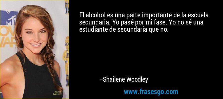 El alcohol es una parte importante de la escuela secundaria. Yo pasé por mi fase. Yo no sé una estudiante de secundaria que no. – Shailene Woodley