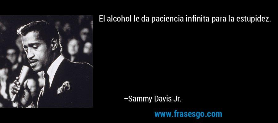 El alcohol le da paciencia infinita para la estupidez. – Sammy Davis Jr.