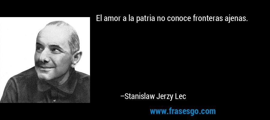 El amor a la patria no conoce fronteras ajenas. – Stanislaw Jerzy Lec