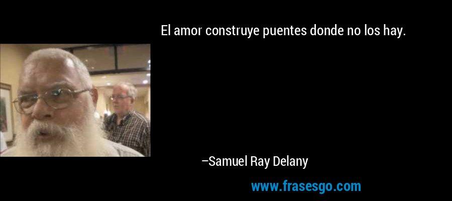 El amor construye puentes donde no los hay. – Samuel Ray Delany