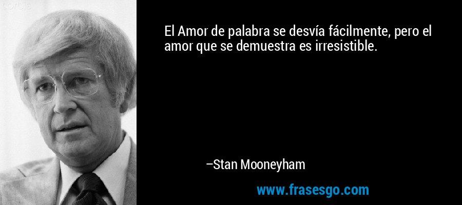 El Amor de palabra se desvía fácilmente, pero el amor que se demuestra es irresistible. – Stan Mooneyham