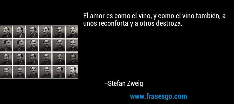 El amor es como el vino, y como el vino también, a unos reconforta y a otros destroza. – Stefan Zweig