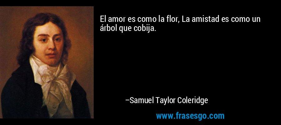 El amor es como la flor, La amistad es como un árbol que cobija. – Samuel Taylor Coleridge