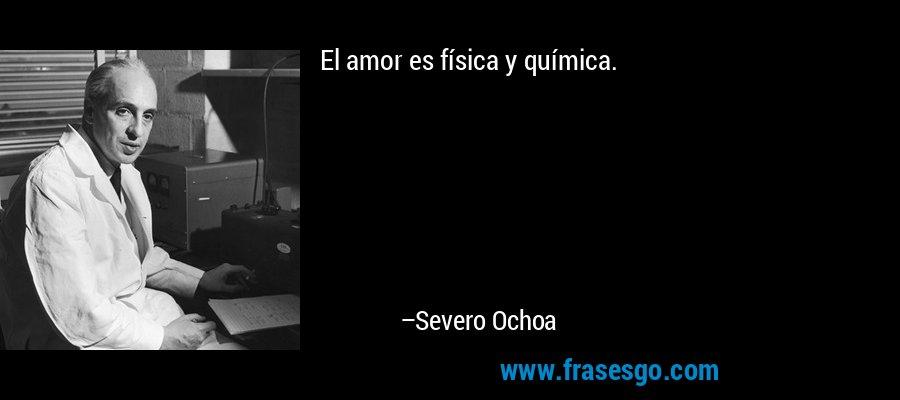El amor es física y química. – Severo Ochoa
