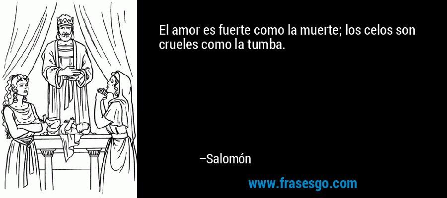 El amor es fuerte como la muerte; los celos son crueles como la tumba. – Salomón