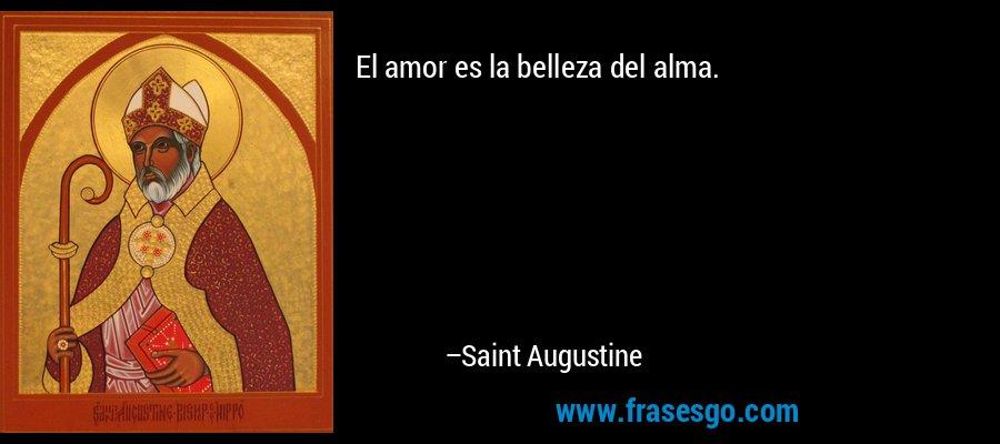 El amor es la belleza del alma. – Saint Augustine