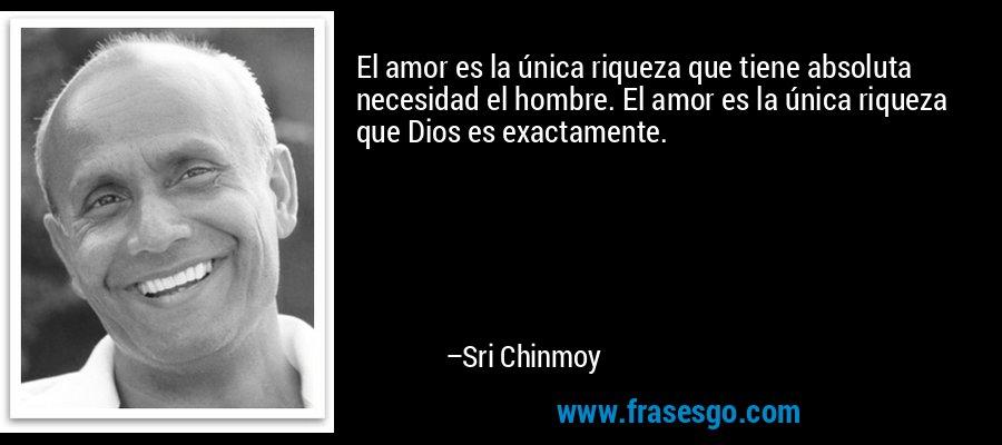 El amor es la única riqueza que tiene absoluta necesidad el hombre. El amor es la única riqueza que Dios es exactamente. – Sri Chinmoy