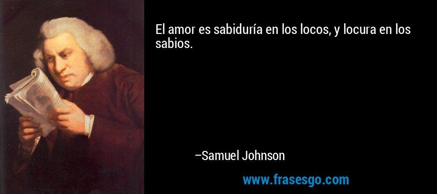El amor es sabiduría en los locos, y locura en los sabios. – Samuel Johnson