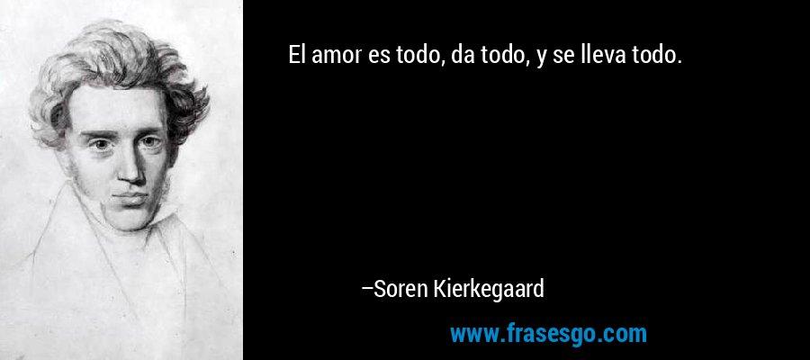 El amor es todo, da todo, y se lleva todo. – Soren Kierkegaard