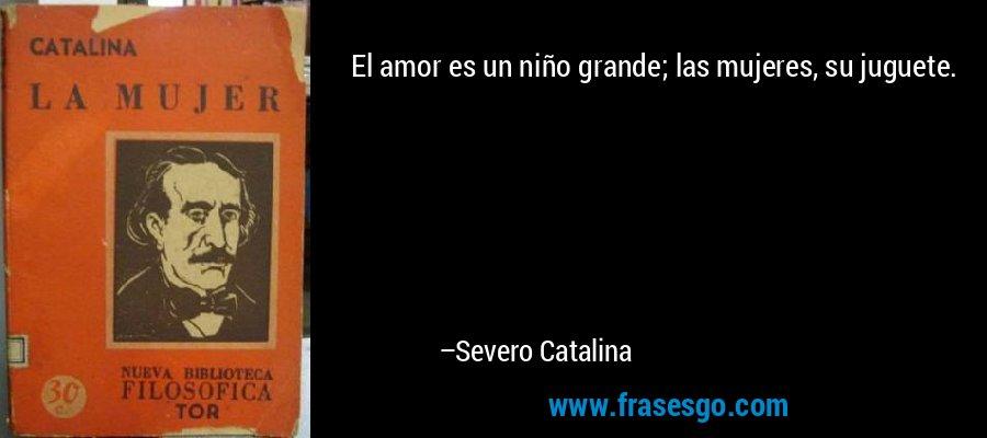 El amor es un niño grande; las mujeres, su juguete. – Severo Catalina