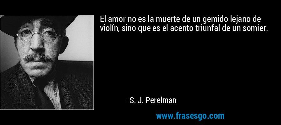 El amor no es la muerte de un gemido lejano de violín, sino que es el acento triunfal de un somier. – S. J. Perelman