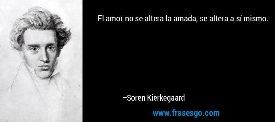 El amor no se altera la amada, se altera a sí mismo. – Soren Kierkegaard