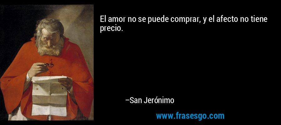 El amor no se puede comprar, y el afecto no tiene precio. – San Jerónimo