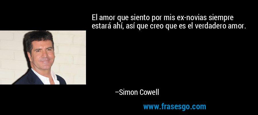 El amor que siento por mis ex-novias siempre estará ahí, así que creo que es el verdadero amor. – Simon Cowell