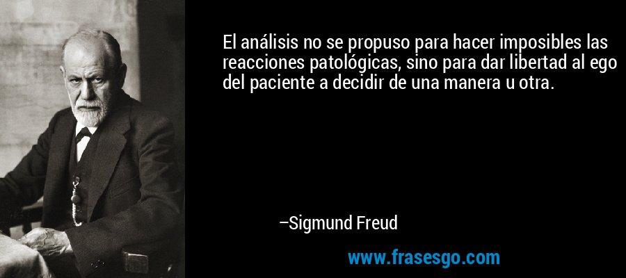 El análisis no se propuso para hacer imposibles las reacciones patológicas, sino para dar libertad al ego del paciente a decidir de una manera u otra. – Sigmund Freud