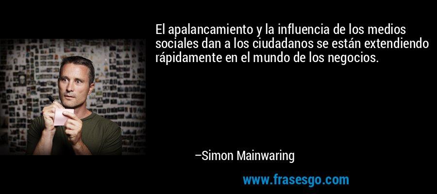 El apalancamiento y la influencia de los medios sociales dan a los ciudadanos se están extendiendo rápidamente en el mundo de los negocios. – Simon Mainwaring