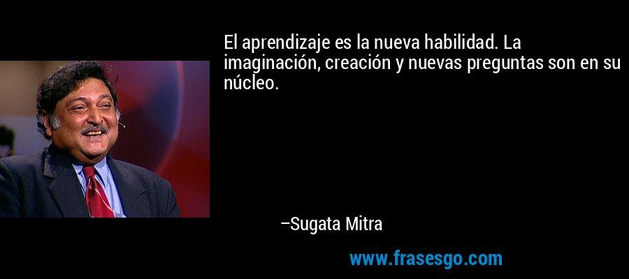 El aprendizaje es la nueva habilidad. La imaginación, creación y nuevas preguntas son en su núcleo. – Sugata Mitra
