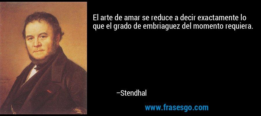 El arte de amar se reduce a decir exactamente lo que el grado de embriaguez del momento requiera. – Stendhal