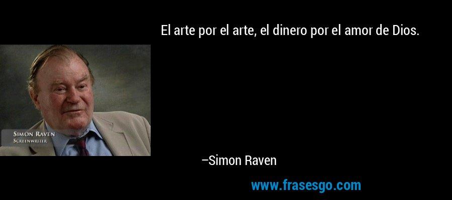 El arte por el arte, el dinero por el amor de Dios. – Simon Raven