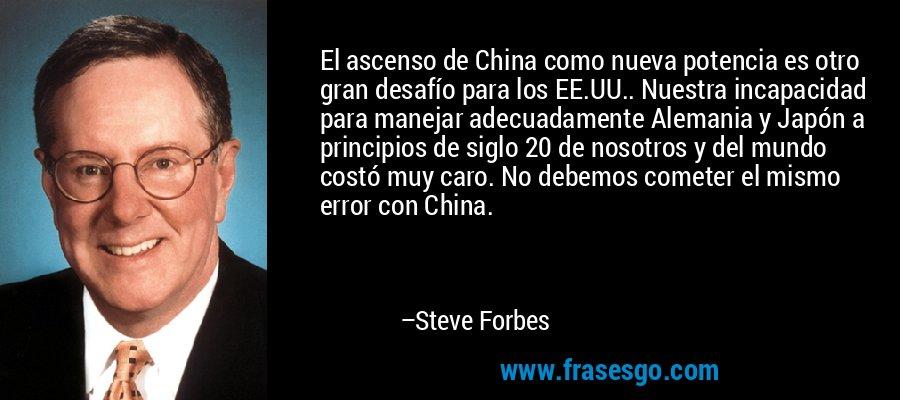 El ascenso de China como nueva potencia es otro gran desafío para los EE.UU.. Nuestra incapacidad para manejar adecuadamente Alemania y Japón a principios de siglo 20 de nosotros y del mundo costó muy caro. No debemos cometer el mismo error con China. – Steve Forbes