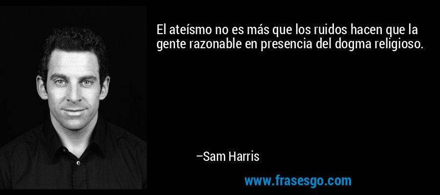 El ateísmo no es más que los ruidos hacen que la gente razonable en presencia del dogma religioso. – Sam Harris