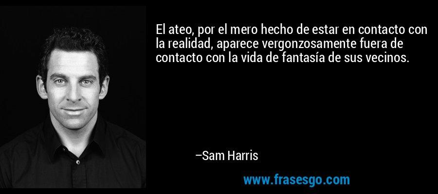 El ateo, por el mero hecho de estar en contacto con la realidad, aparece vergonzosamente fuera de contacto con la vida de fantasía de sus vecinos. – Sam Harris