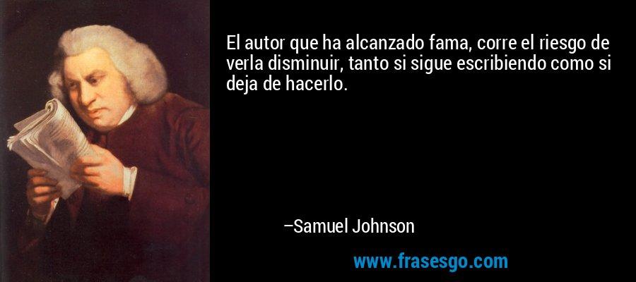 El autor que ha alcanzado fama, corre el riesgo de verla disminuir, tanto si sigue escribiendo como si deja de hacerlo. – Samuel Johnson