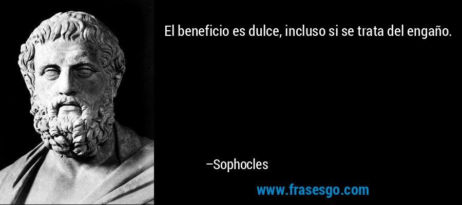 El beneficio es dulce, incluso si se trata del engaño. – Sophocles