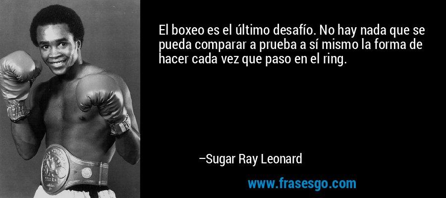 El boxeo es el último desafío. No hay nada que se pueda comparar a prueba a sí mismo la forma de hacer cada vez que paso en el ring. – Sugar Ray Leonard