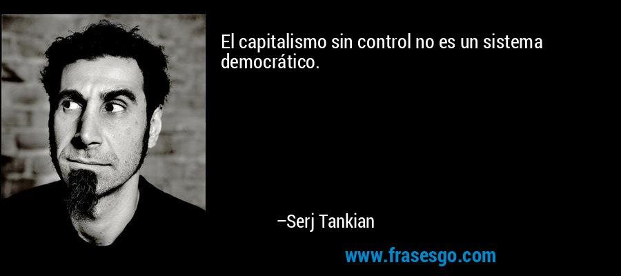 El capitalismo sin control no es un sistema democrático. – Serj Tankian