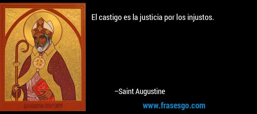 El castigo es la justicia por los injustos. – Saint Augustine