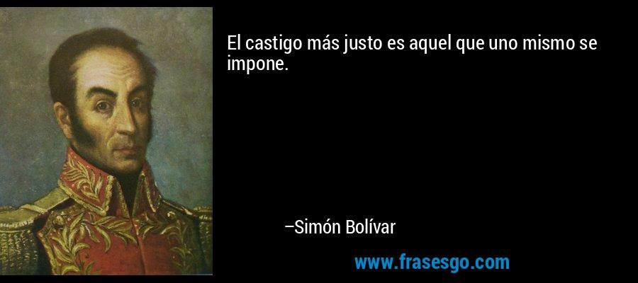 El castigo más justo es aquel que uno mismo se impone. – Simón Bolívar