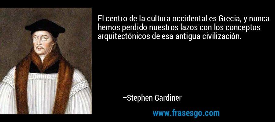 El centro de la cultura occidental es Grecia, y nunca hemos perdido nuestros lazos con los conceptos arquitectónicos de esa antigua civilización. – Stephen Gardiner