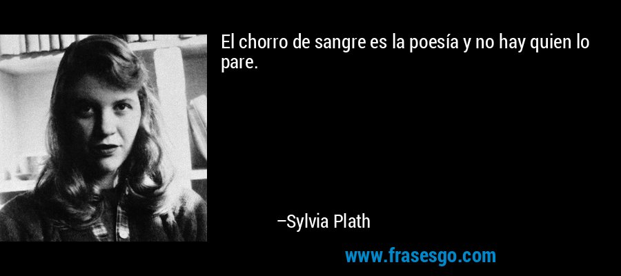 El chorro de sangre es la poesía y no hay quien lo pare. – Sylvia Plath