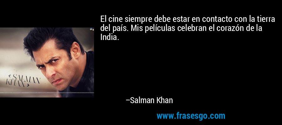 El cine siempre debe estar en contacto con la tierra del país. Mis películas celebran el corazón de la India. – Salman Khan