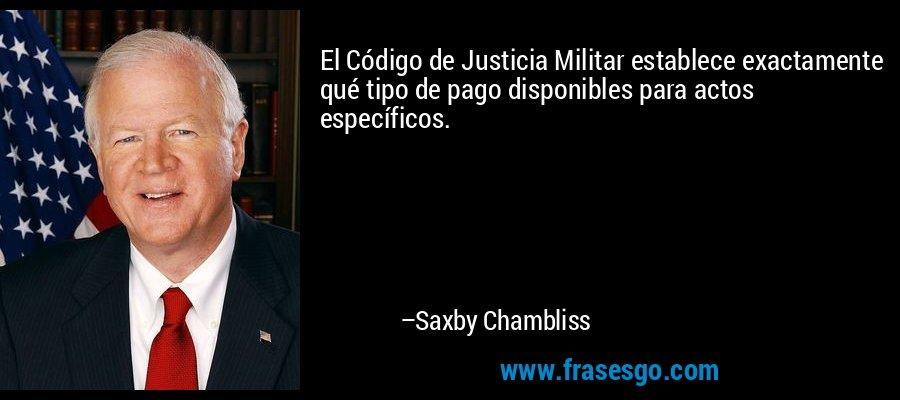 El Código de Justicia Militar establece exactamente qué tipo de pago disponibles para actos específicos. – Saxby Chambliss