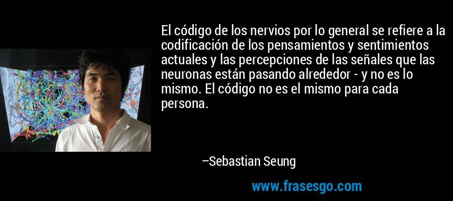El código de los nervios por lo general se refiere a la codificación de los pensamientos y sentimientos actuales y las percepciones de las señales que las neuronas están pasando alrededor - y no es lo mismo. El código no es el mismo para cada persona. – Sebastian Seung