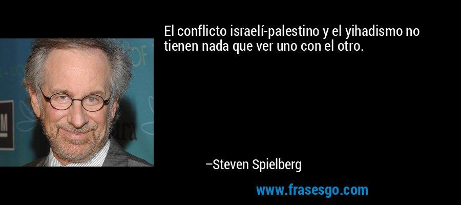 El conflicto israelí-palestino y el yihadismo no tienen nada que ver uno con el otro. – Steven Spielberg