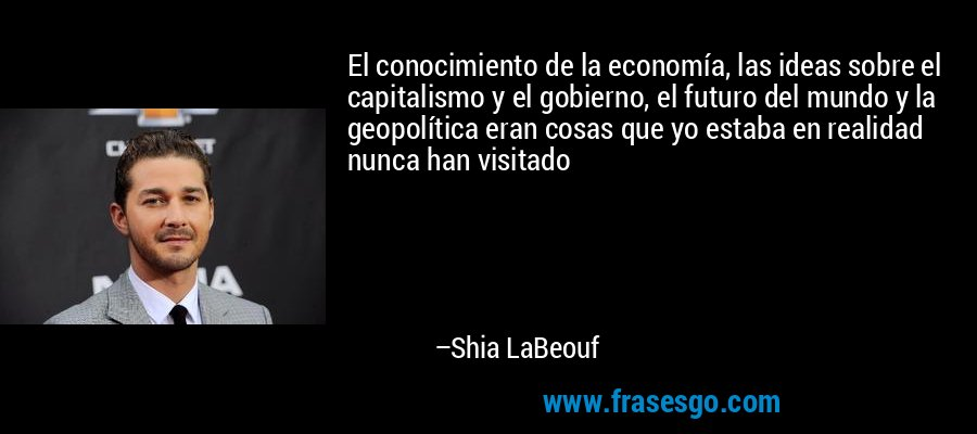 El conocimiento de la economía, las ideas sobre el capitalismo y el gobierno, el futuro del mundo y la geopolítica eran cosas que yo estaba en realidad nunca han visitado – Shia LaBeouf
