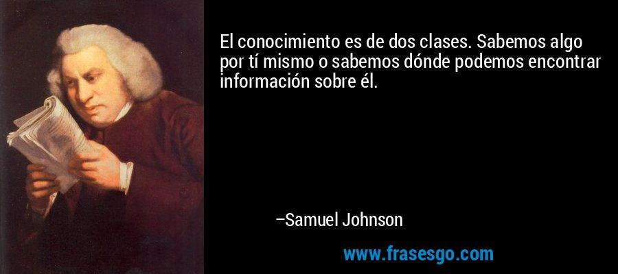 El conocimiento es de dos clases. Sabemos algo por tí mismo o sabemos dónde podemos encontrar información sobre él. – Samuel Johnson