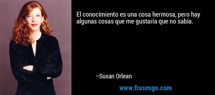 El conocimiento es una cosa hermosa, pero hay algunas cosas que me gustaría que no sabía. – Susan Orlean