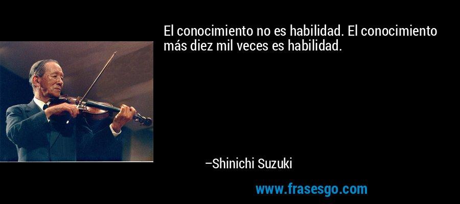 El conocimiento no es habilidad. El conocimiento más diez mil veces es habilidad. – Shinichi Suzuki
