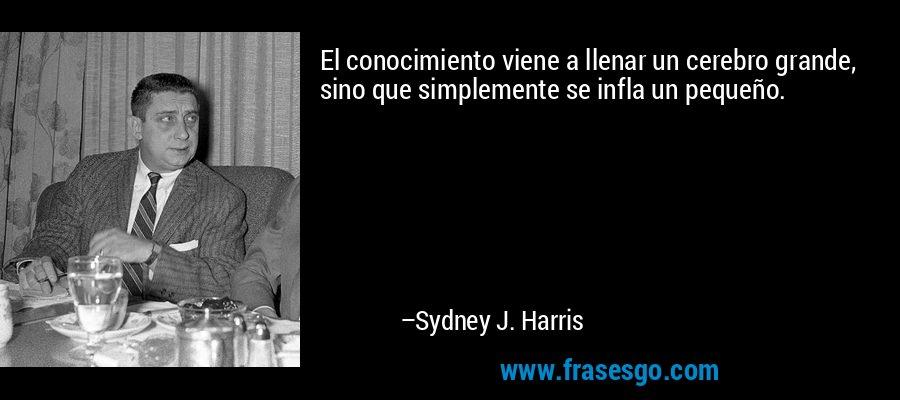 El conocimiento viene a llenar un cerebro grande, sino que simplemente se infla un pequeño. – Sydney J. Harris