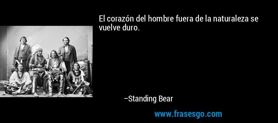 El corazón del hombre fuera de la naturaleza se vuelve duro. – Standing Bear