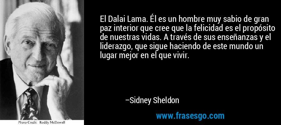 El Dalai Lama. Él es un hombre muy sabio de gran paz interior que cree que la felicidad es el propósito de nuestras vidas. A través de sus enseñanzas y el liderazgo, que sigue haciendo de este mundo un lugar mejor en el que vivir. – Sidney Sheldon